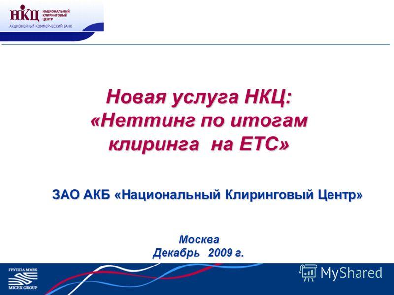 Новая услуга НКЦ: «Неттинг по итогам клиринга на ЕТС» Москва Декабрь 2009 г. ЗАО АКБ «Национальный Клиринговый Центр»