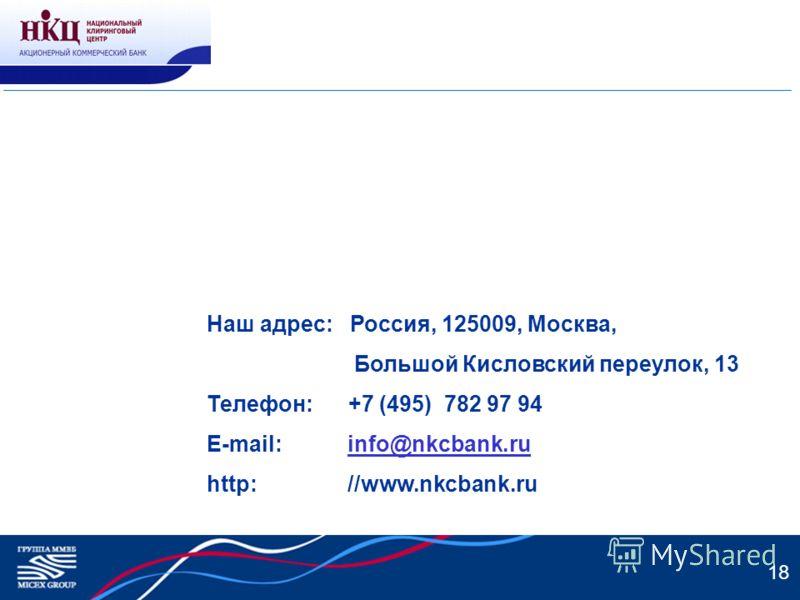 18 Наш адрес: Россия, 125009, Москва, Большой Кисловский переулок, 13 Телефон: +7 (495) 782 97 94 E-mail: info@nkcbank.ruinfo@nkcbank.ru http: //www.nkcbank.ru