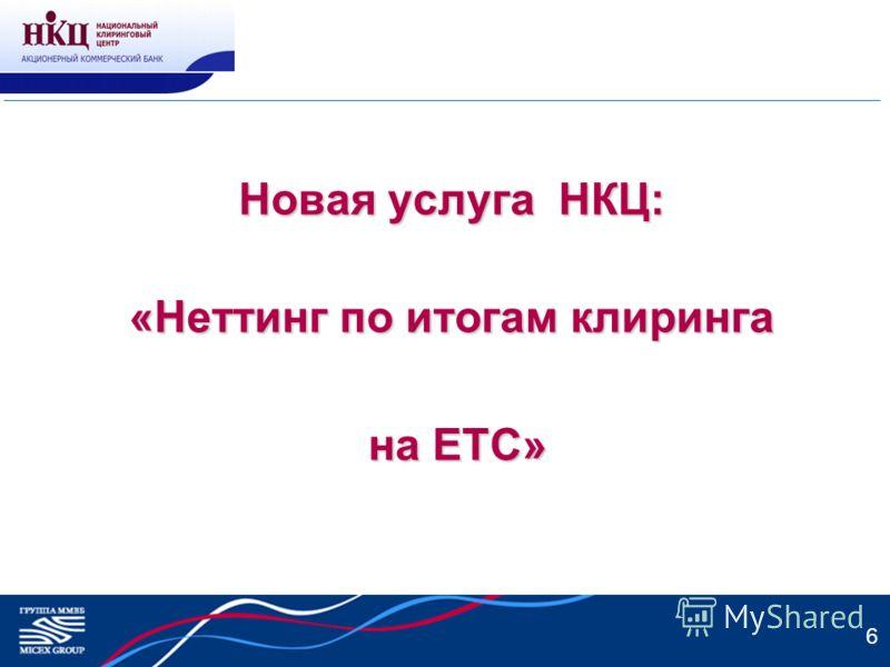 6 Новая услуга НКЦ: «Неттинг по итогам клиринга на ЕТС» на ЕТС»