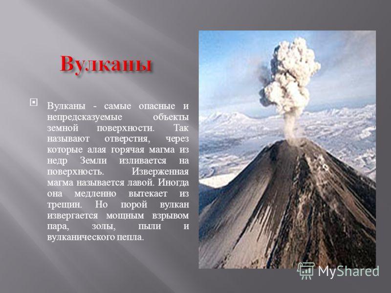 Вулканы - самые опасные и непредсказуемые объекты земной поверхности. Так называют отверстия, через которые алая горячая магма из недр Земли изливается на поверхность. Изверженная магма называется лавой. Иногда она медленно вытекает из трещин. Но пор