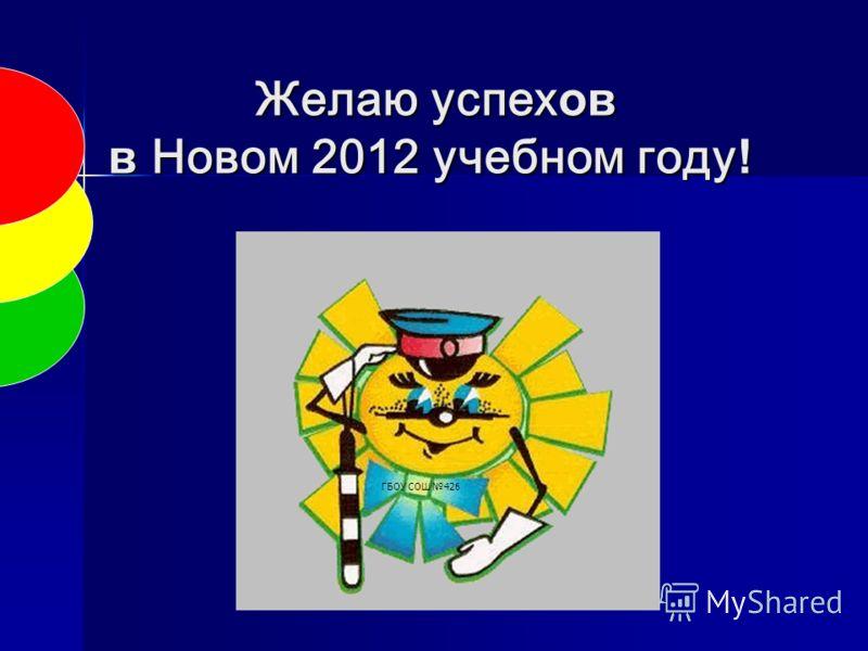 Желаю успех ов в Новом 2012 учебном году ! Желаю успех ов в Новом 2012 учебном году ! ГБОУ СОШ 426