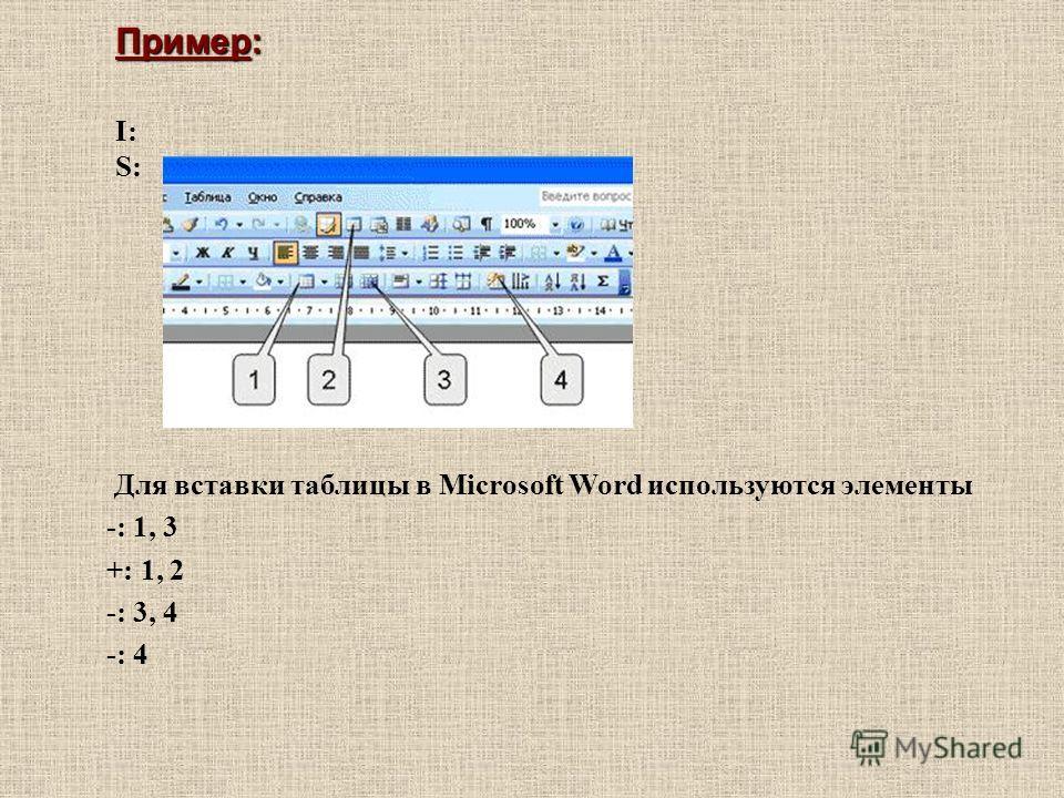 I: S: Для вставки таблицы в Microsoft Word используются элементы -: 1, 3 +: 1, 2 -: 3, 4 -: 4 Пример: