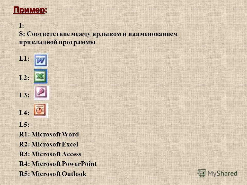 I: S: Соответствие между ярлыком и наименованием прикладной программы L1: L2: L3: L4: L5: R1: Microsoft Word R2: Microsoft Excel R3: Microsoft Access R4: Microsoft PowerPoint R5: Microsoft Outlook Пример: