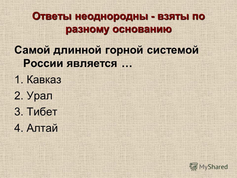 Ответы неоднородны - взяты по разному основанию Самой длинной горной системой России является … 1. Кавказ 2. Урал 3. Тибет 4. Алтай