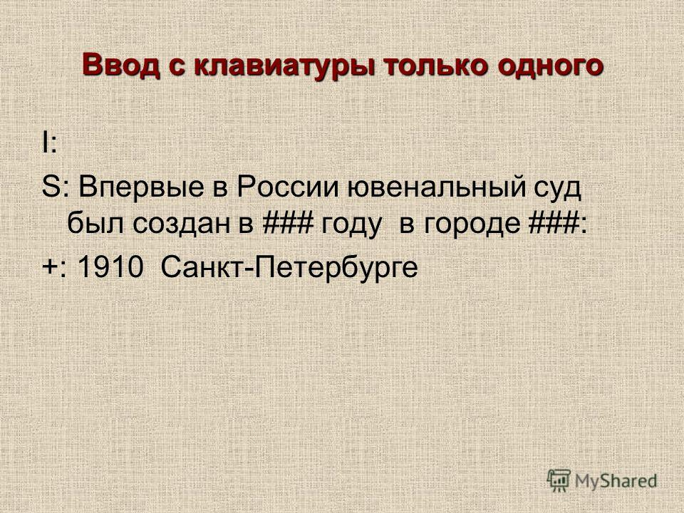 Ввод с клавиатуры только одного I: S: Впервые в России ювенальный суд был создан в ### году в городе ###: +: 1910 Санкт-Петербурге