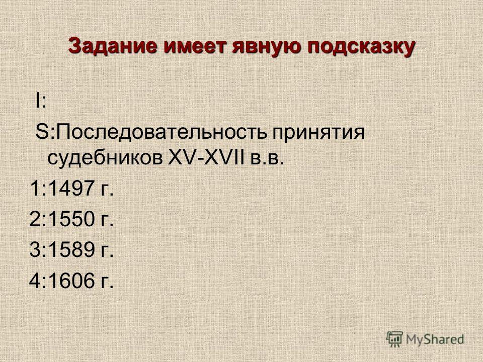 Задание имеет явную подсказку I: S:Последовательность принятия судебников XV-XVII в.в. 1:1497 г. 2:1550 г. 3:1589 г. 4:1606 г.