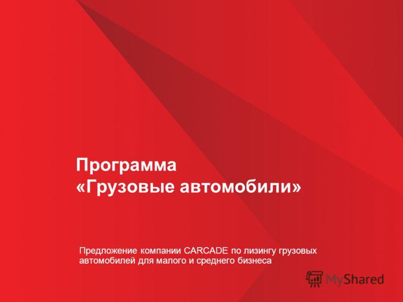 Программа «Грузовые автомобили» Предложение компании CARCADE по лизингу грузовых автомобилей для малого и среднего бизнеса