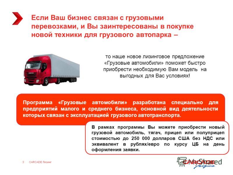 CARCADE Лизинг3 Если Ваш бизнес связан с грузовыми перевозками, и Вы заинтересованы в покупке новой техники для грузового автопарка – то наше новое лизинговое предложение «Грузовые автомобили» поможет быстро приобрести необходимую Вам модель на выгод