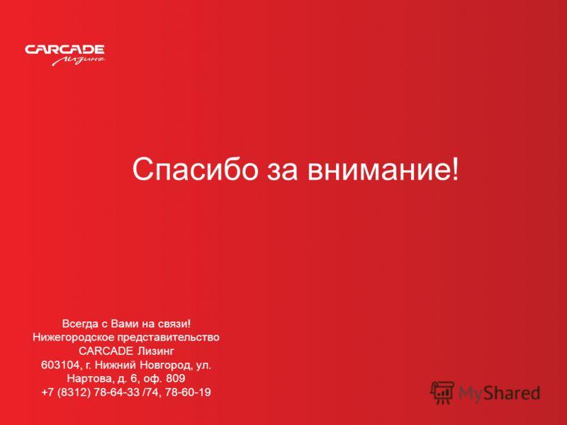 Спасибо за внимание! Всегда с Вами на связи! Нижегородское представительство CARCADE Лизинг 603104, г. Нижний Новгород, ул. Нартова, д. 6, оф. 809 +7 (8312) 78-64-33 /74, 78-60-19