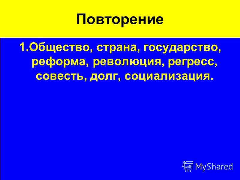 Повторение 1.Общество, страна, государство, реформа, революция, регресс, совесть, долг, социализация.