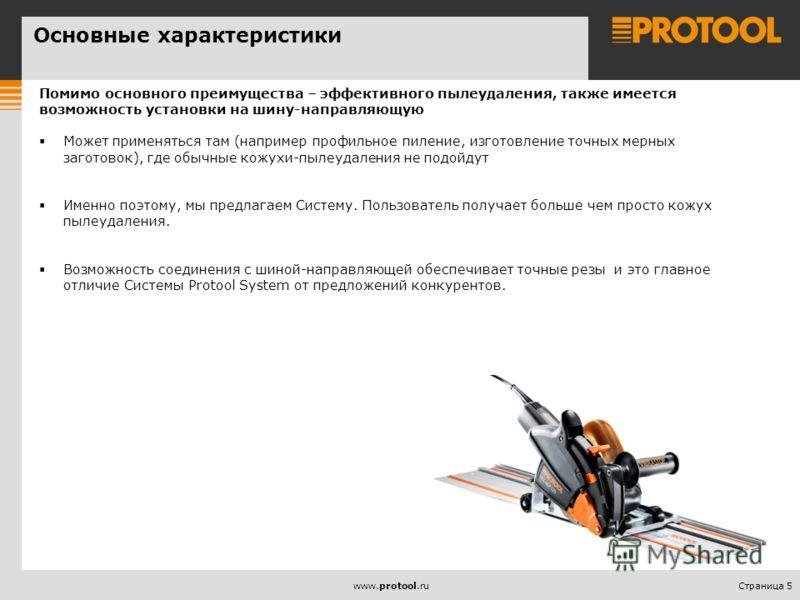 Страница 5www.protool.ru Основные характеристики Помимо основного преимущества – эффективного пылеудаления, также имеется возможность установки на шину-направляющую Может применяться там (например профильное пиление, изготовление точных мерных загото