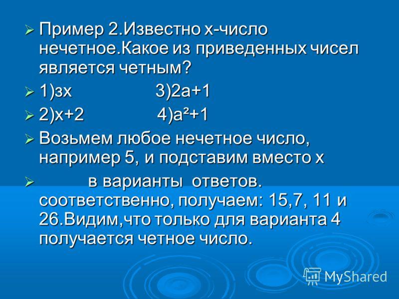 Пример 2.Известно х-число нечетное.Какое из приведенных чисел является четным? Пример 2.Известно х-число нечетное.Какое из приведенных чисел является четным? 1)зх 3)2а+1 1)зх 3)2а+1 2)х+2 4)а²+1 2)х+2 4)а²+1 Возьмем любое нечетное число, например 5,