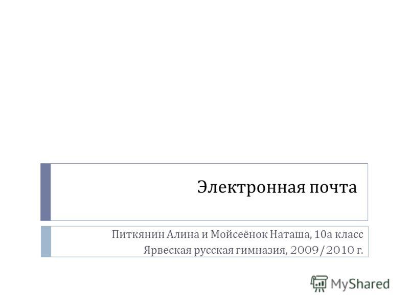 Электронная почта Питкянин Алина и Мойсеёнок Наташа, 10 а класс Ярвеская русская гимназия, 2009/2010 г.