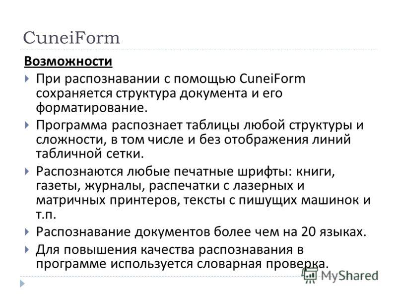 CuneiForm Возможности При распознавании с помощью CuneiForm сохраняется структура документа и его форматирование. Программа распознает таблицы любой структуры и сложности, в том числе и без отображения линий табличной сетки. Распознаются любые печатн