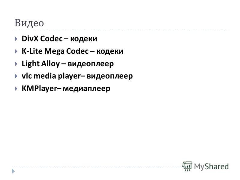 Видео DivX Codec – кодеки K-Lite Mega Codec – кодеки Light Alloy – видеоплеер vlc media player– видеоплеер KMPlayer– медиаплеер