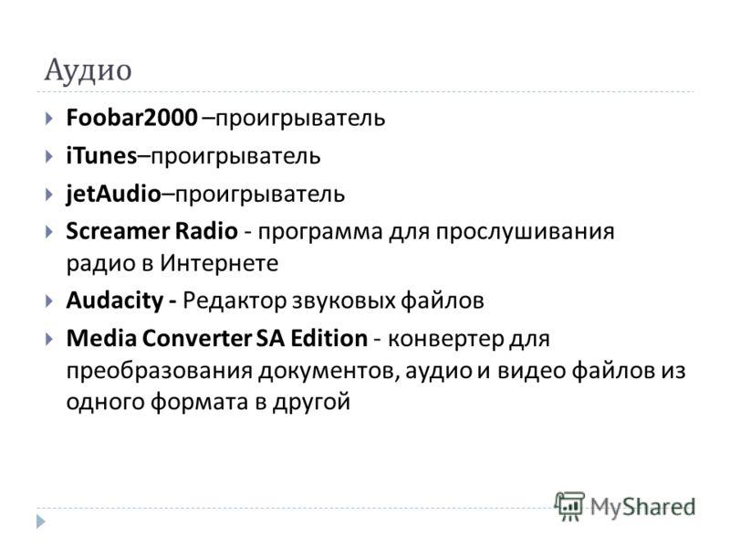 Аудио Foobar2000 – проигрыватель iTunes– проигрыватель jetAudio– проигрыватель Screamer Radio - программа для прослушивания радио в Интернете Audacity - Редактор звуковых файлов Media Converter SA Edition - конвертер для преобразования документов, ау