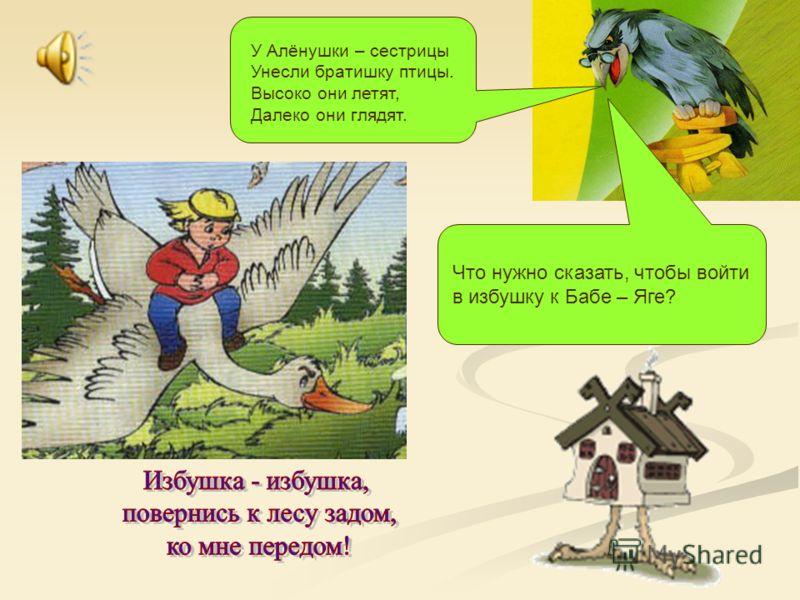 У Алёнушки – сестрицы Унесли братишку птицы. Высоко они летят, Далеко они глядят. Что нужно сказать, чтобы войти в избушку к Бабе – Яге?