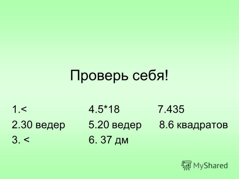Проверь себя! 1.< 4.5*18 7.435 2.30 ведер 5.20 ведер 8.6 квадратов 3. < 6. 37 дм