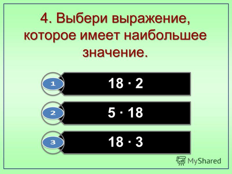 4. Выбери выражение, которое имеет наибольшее значение. 18 · 2 5 · 18 18 · 3