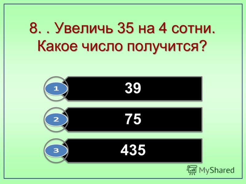 8.. Увеличь 35 на 4 сотни. Какое число получится? 39 75 435