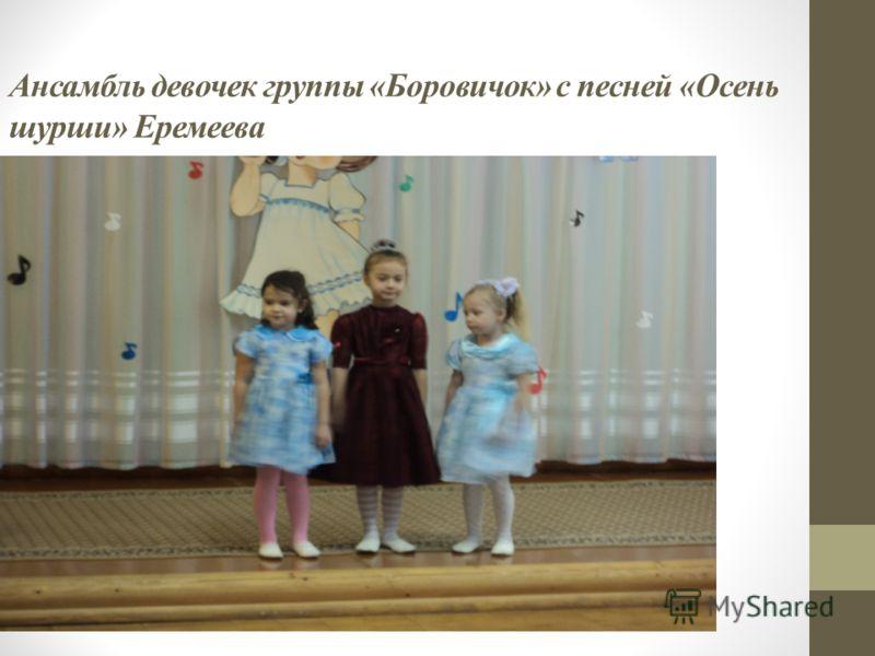 Ансамбль девочек группы « Боровичок » с песней « Осень шурши » Еремеева