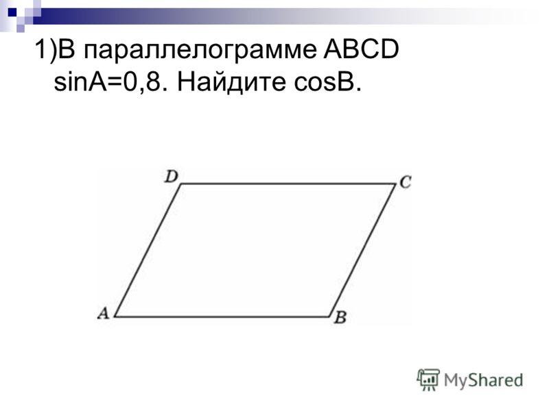 1)В параллелограмме АВСD sinA=0,8. Найдите cosB.