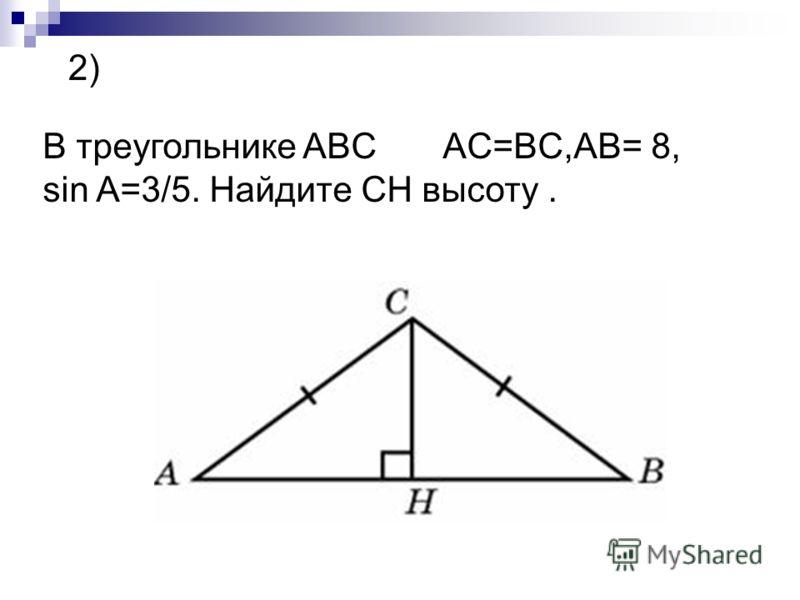 2) В треугольнике ABC AC=BC,AB= 8, sin A=3/5. Найдите CH высоту.