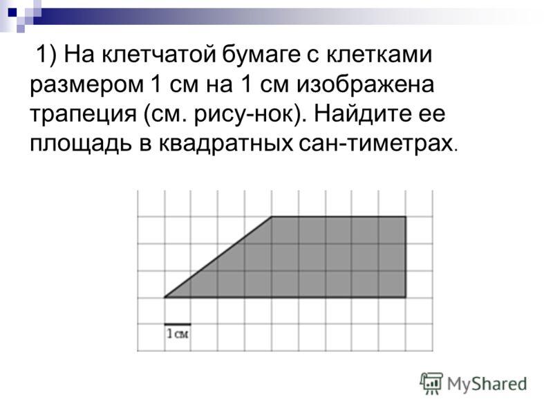 1) На клетчатой бумаге с клетками размером 1 см на 1 см изображена трапеция (см. рису-нок). Найдите ее площадь в квадратных сан-тиметрах.