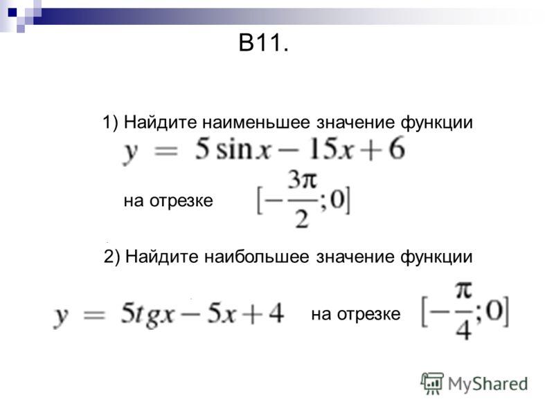 В11. 1) Найдите наименьшее значение функции на отрезке. 2) Найдите наибольшее значение функции на отрезке.