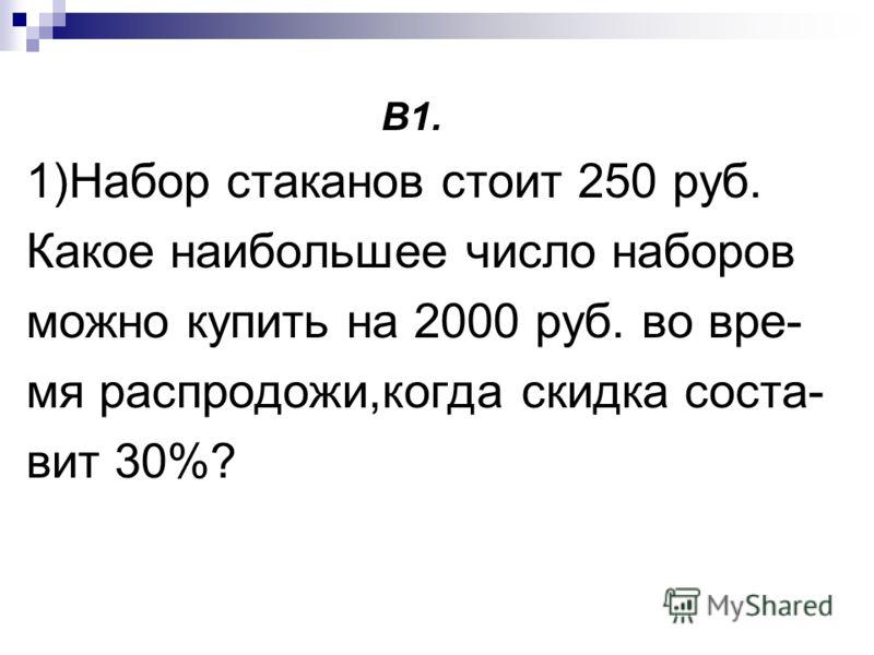 В1. 1)Набор стаканов стоит 250 руб. Какое наибольшее число наборов можно купить на 2000 руб. во вре- мя распродожи,когда скидка соста- вит 30%?