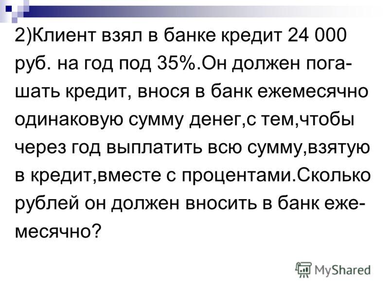 2)Клиент взял в банке кредит 24 000 руб. на год под 35%.Он должен пога- шать кредит, внося в банк ежемесячно одинаковую сумму денег,с тем,чтобы через год выплатить всю сумму,взятую в кредит,вместе с процентами.Сколько рублей он должен вносить в банк