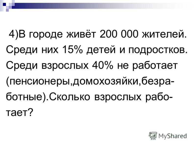 4)В городе живёт 200 000 жителей. Среди них 15% детей и подростков. Среди взрослых 40% не работает (пенсионеры,домохозяйки,безра- ботные).Сколько взрослых рабо- тает?