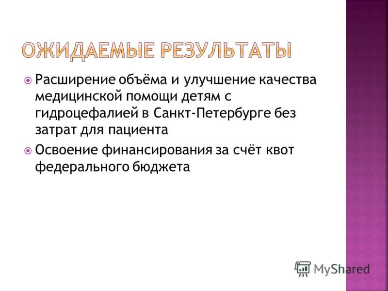 Расширение объёма и улучшение качества медицинской помощи детям с гидроцефалией в Санкт-Петербурге без затрат для пациента Освоение финансирования за счёт квот федерального бюджета