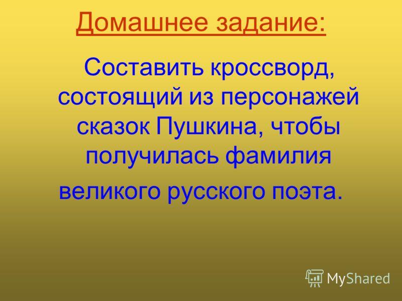 Домашнее задание: Составить кроссворд, состоящий из персонажей сказок Пушкина, чтобы получилась фамилия великого русского поэта.