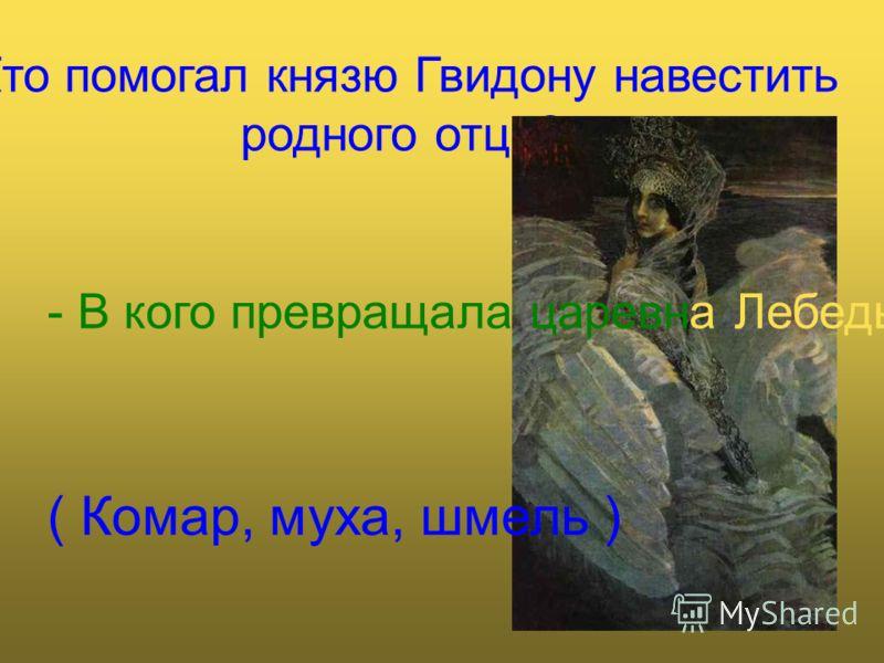 -Кто помогал князю Гвидону навестить родного отца? - В кого превращала царевна Лебедь князя? ( Комар, муха, шмель )