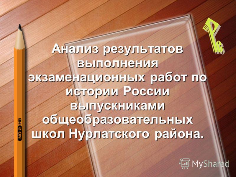 Анализ результатов выполнения экзаменационных работ по истории России выпускниками общеобразовательных школ Нурлатского района.
