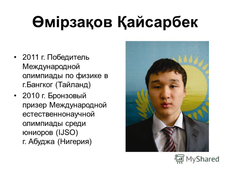 Өмірзақов Қайсарбек 2011 г. Победитель Международной олимпиады по физике в г.Бангког (Тайланд) 2010 г. Бронзовый призер Международной естественнонаучной олимпиады среди юниоров (IJSO) г. Абуджа (Нигерия)