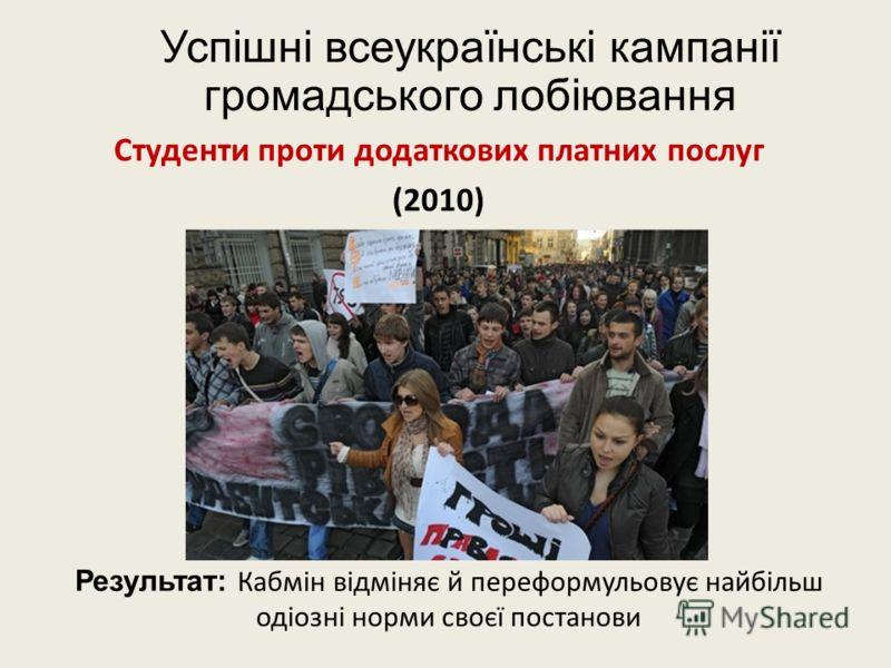 Успішні всеукраїнські кампанії громадського лобіювання Студенти проти додаткових платних послуг (2010) Результат: Кабмін відміняє й переформульовує найбільш одіозні норми своєї постанови