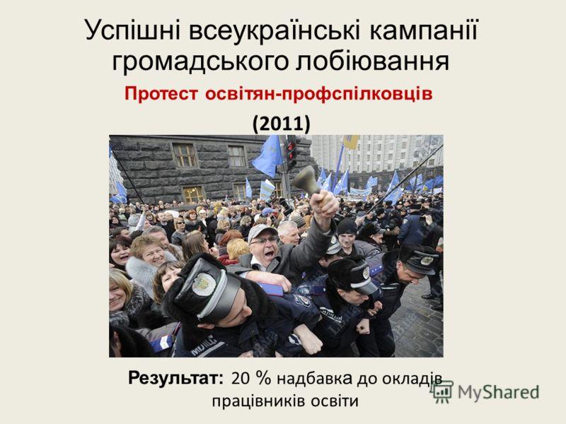 Успішні всеукраїнські кампанії громадського лобіювання Протест освітян-профспілковців (2011) Результат: 20 % надбавк а до окладів працівників освіти