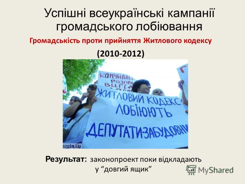 Успішні всеукраїнські кампанії громадського лобіювання Громадськість проти прийняття Житлового кодексу (2010-2012) Результат: законопроект поки відкладають у довгий ящик
