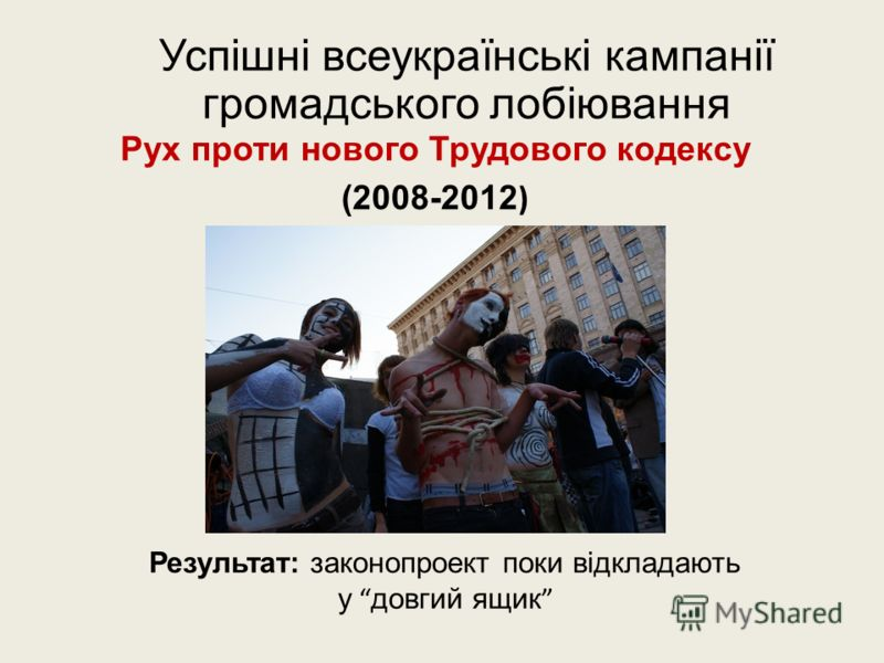 Успішні всеукраїнські кампанії громадського лобіювання Рух проти нового Трудового кодексу (2008-2012 ) Результат: законопроект поки відкладають у довгий ящик