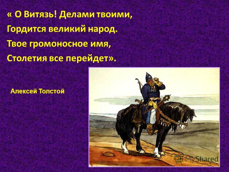 « О Витязь! Делами твоими, Гордится великий народ. Твое громоносное имя, Столетия все перейдет». Алексей Толстой