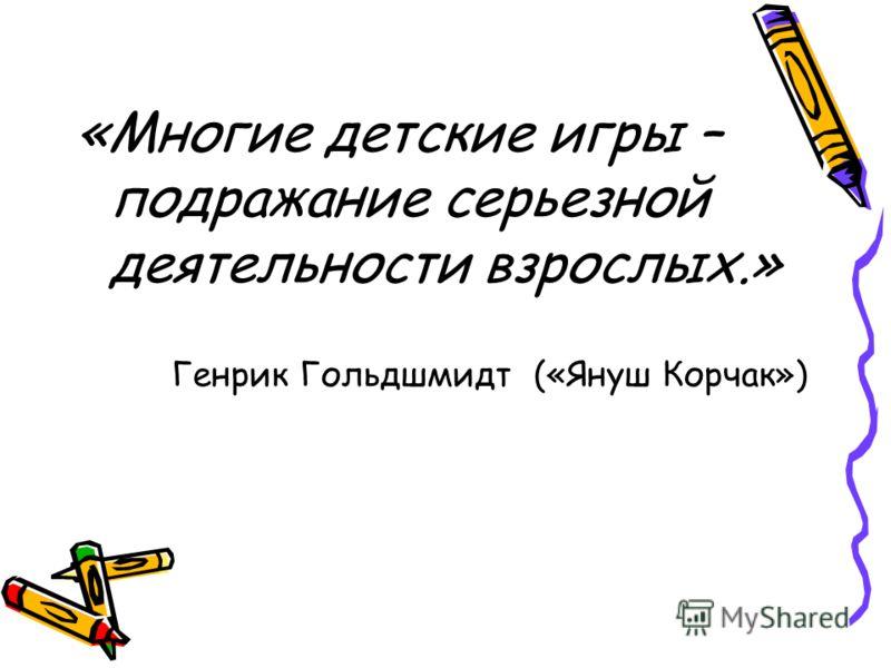 «Многие детские игры – подражание серьезной деятельности взрослых.» Генрик Гольдшмидт («Януш Корчак»)