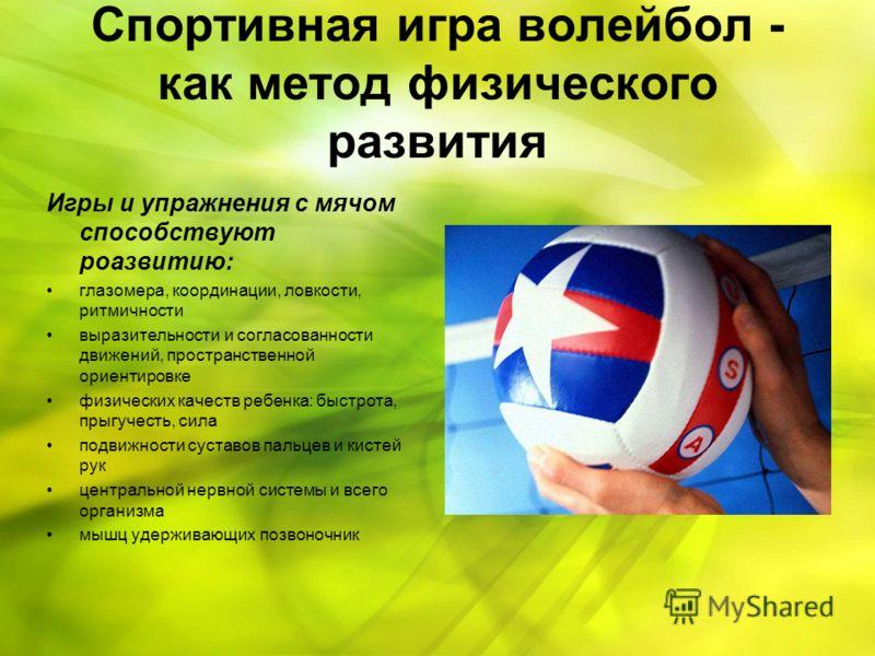 Спортивная игра волейбол - как метод физического развития Игры и упражнения с мячом способствуют роазвитию: глазомера, координации, ловкости, ритмичности выразительности и согласованности движений, пространственной ориентировке физических качеств реб