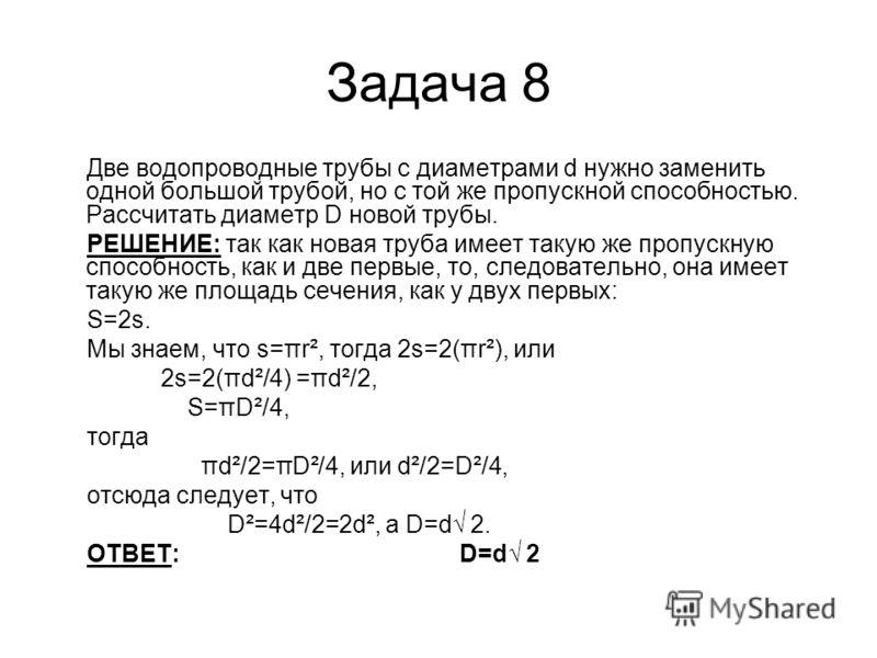 Задача 8 Две водопроводные трубы с диаметрами d нужно заменить одной большой трубой, но с той же пропускной способностью. Рассчитать диаметр D новой трубы. РЕШЕНИЕ: так как новая труба имеет такую же пропускную способность, как и две первые, то, след