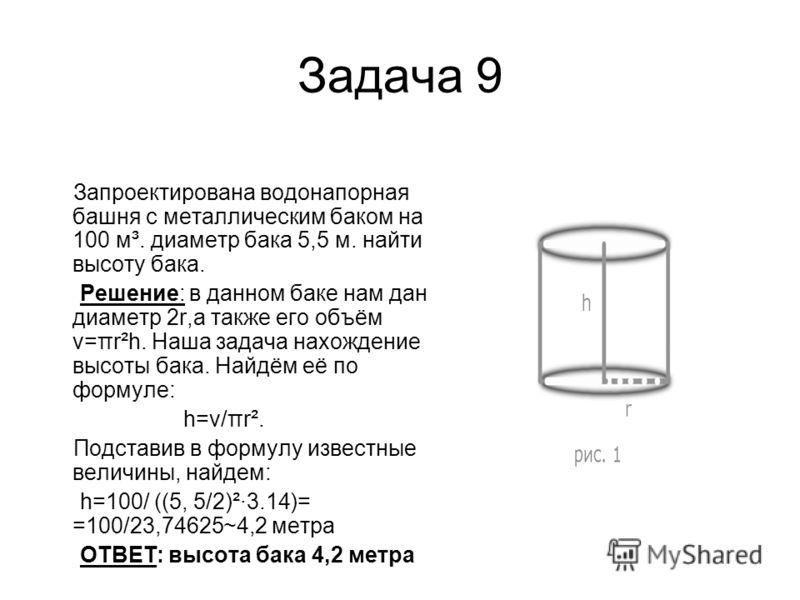Задача 9 Запроектирована водонапорная башня с металлическим баком на 100 м³. диаметр бака 5,5 м. найти высоту бака. Решение: в данном баке нам дан диаметр 2r,а также его объём v=πr²h. Наша задача нахождение высоты бака. Найдём её по формуле: h=v/πr².