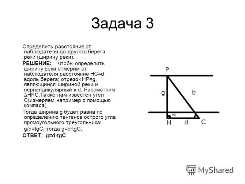 Задача 3 Определить расстояние от наблюдателя до другого берега реки (ширину реки). РЕШЕНИЕ: чтобы определить ширину реки отмерим от наблюдателя расстояние HC=d вдоль берега; отрезок HP=g, являющийся шириной реки и перпендикулярный к d. РассмотримHPC