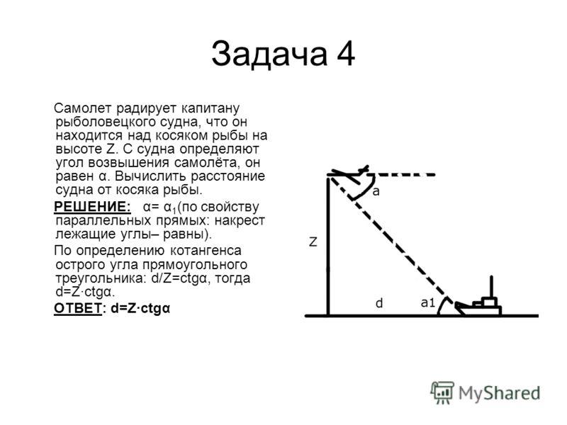 Задача 4 Самолет радирует капитану рыболовецкого судна, что он находится над косяком рыбы на высоте Z. С судна определяют угол возвышения самолёта, он равен α. Вычислить расстояние судна от косяка рыбы. РЕШЕНИЕ: α= α 1 (по свойству параллельных прямы
