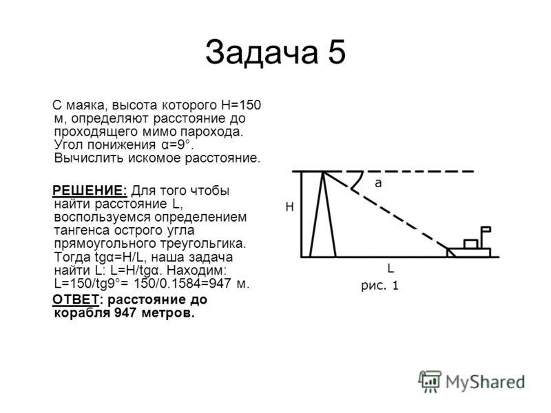 Задача 5 С маяка, высота которого Н=150 м, определяют расстояние до проходящего мимо парохода. Угол понижения α=9°. Вычислить искомое расстояние. РЕШЕНИЕ: Для того чтобы найти расстояние L, воспользуемся определением тангенса острого угла прямоугольн