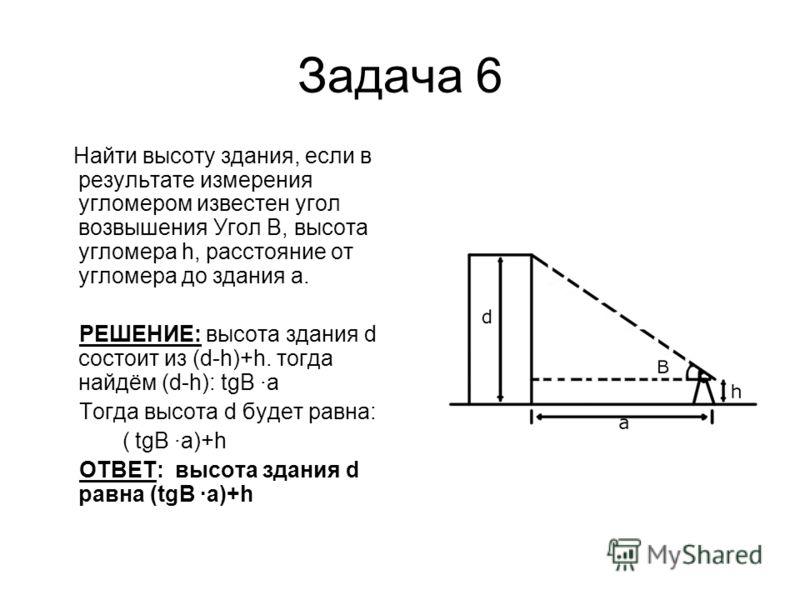 Задача 6 Найти высоту здания, если в результате измерения угломером известен угол возвышения Угол В, высота угломера h, расстояние от угломера до здания а. РЕШЕНИЕ: высота здания d состоит из (d-h)+h. тогда найдём (d-h): tgB ·a Тогда высота d будет р